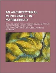 An Architectural Monograph on Marblehead; Its Contribution to Eighteenth and Early Nineteenth Century American Architecture