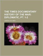 The Times Documentary History of the War; Diplomatic, Pt 1-2