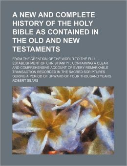 A New and Complete History of the Holy Bible As Contained in the Old and New Testaments; from the Creation of the World to the Full Establishment of C