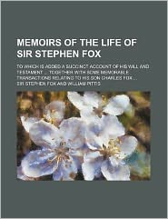 Memoirs of the Life of Sir Stephen Fox; to Which Is Added a Succinct Account of His Will and Testament Together with Some Memorable Transactions Rel