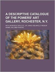 A Descriptive Catalogue of the Powers' Art Gallery, Rochester, N y; with Introduction, etc , by James Delafield Trenor