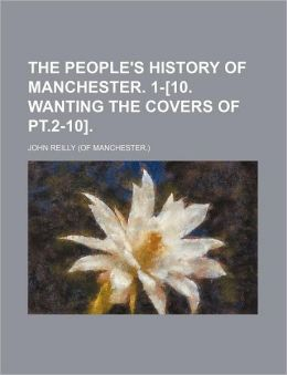 The People's History of Manchester 1-[10 Wanting the Covers of Pt 2-10]
