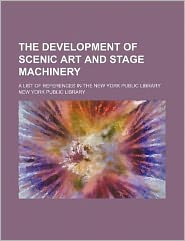 The Development of Scenic Art and Stage MacHinery; a List of References in the New York Public Library