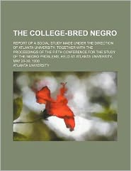 The College-Bred Negro; Report of a Social Study Made under the Direction of Atlanta University Together with the Proceedings of the Fifth Conference