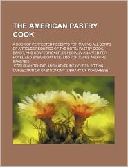 The American Pastry Cook; a Book of Perfected Receipts for Making All Sorts of Articles Required of the Hotel Pastry Cook, Baker, and Confectioner, Es