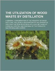 The Utilization of Wood Waste by Distillation; a General Consideration of the Industry of Wood Distilling, Including a Description of the Apparatus Us