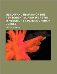 Memoir and Remains of the Rev Robert Murray M'Cheyne, Minister of St Peter's Church, Dundee