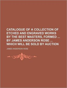 Catalogue of a Collection of Etched and Engraved Works by the Best Masters, Formed by James Anderson Rose Which Will Be Sold by Auction