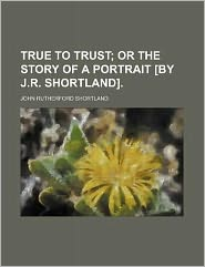 True to Trust; Or the Story of a Portrait [By J.R. Shortland].
