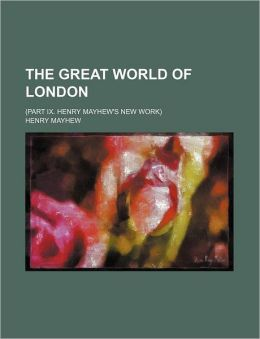 The Great World of London; (Part IX. Henry Mayhew's New Work)