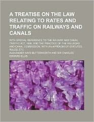 A Treatise on the Law Relating to Rates and Traffic on Railways and Canals; with Special Reference to the Railway and Canal Traffic Act, 1888, And