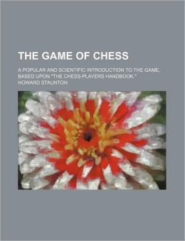 The Game of Chess; A Popular and Scientific Introduction to the Game, Based Upon
