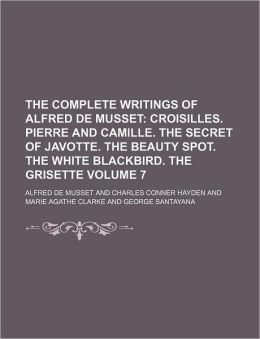The Complete Writings of Alfred de Musset Volume 7; Croisilles. Pierre and Camille. the Secret of Javotte. the Beauty Spot. the White Blackbird. the G