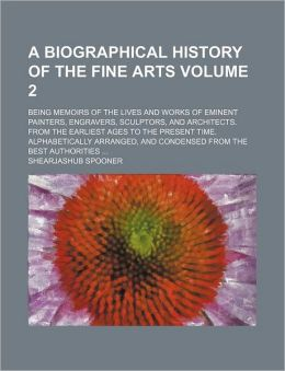 A biographical history of the fine arts Volume 2; being Memoirs of the lives and works of eminent painters, engravers, sculptors, and architects. From the earliest ages to the present time. Alphabetically arranged, and condensed from the best authoritie