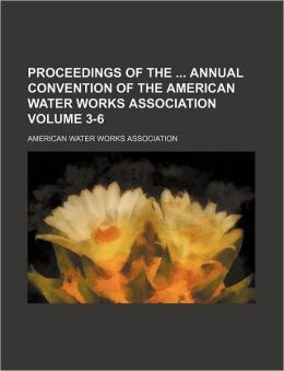 Proceedings of the Annual Convention of the American Water Works Association Volume 3-6