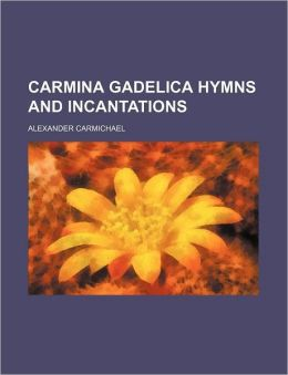Carmina Gadelica Hymns and Incantations