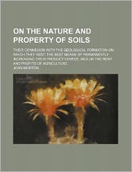 On the Nature and Property of Soils; Their Connexion with the Geological Formation on Which They Rest the Best Means of Permanently Increasing Their P