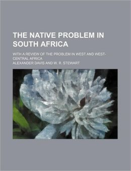 The native problem in South Africa; With a review of the problem in West and West-Central Africa