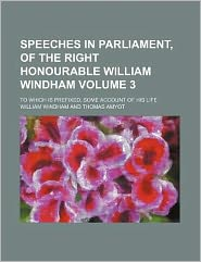 Speeches in Parliament, of the Right Honourable William Windham Volume 3; to Which Is Prefixed, Some Account of His Life