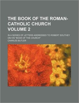The Book of the Roman-Catholic Church Volume 2; In a Series of Letters Addressed to Robert Southey on His