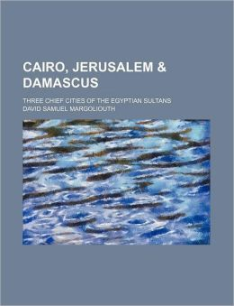 Cairo, Jerusalem & Damascus; Three Chief Cities of the Egyptian Sultans