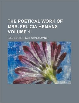 The Poetical Work of Mrs. Felicia Hemans Volume 1