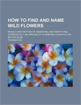 How to Find and Name Wild Flowers; Being a New Method of Observing and Identifying Upwards of 1,200 Species of Flowering Plants in the British Isles