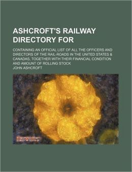 Ashcroft's Railway Directory for; Containing an Official List of All the Officers and Directors of the Rail-Roads in the United States and Canadas, Tog