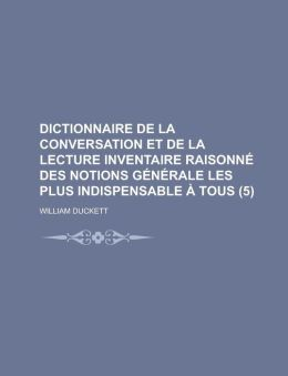 Dictionnaire de La Conversation Et de La Lecture Inventaire Raisonne Des Notions Generale Les Plus Indispensable a Tous (5 )