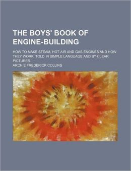 The Boys' Book of Engine-Building; How to Make Steam, Hot Air and Gas Engines and How They Work, Told in Simple Language and by Clear Pictures