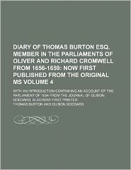 Diary of Thomas Burton Esq Member in the Parliaments of Oliver and Richard Cromwell from 1656-1659 Volume 4; Now First Published from the Original M
