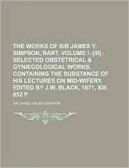 The Works of Sir James y Simpson, Bart Volume I -[Iii]; Selected Obstetrical and Gynæcological Works, Containing the Substance of His Lectures on Mi