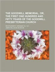 The Goodwill Memorial, or, the First One Hundred and Fifty Years of the Goodwill Presbyterian Church; Montgomery, Orange Co , N Y
