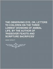 The Observing Eye; or, Letters to Children on the Three Lowest Divisions of Animal Life, by the Author of 'Passover Feasts and Scripture Sacrifices'
