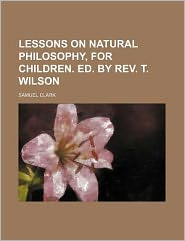 Lessons on Natural Philosophy, for Children Ed by Rev T Wilson