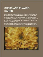 Chess and Playing Cards; Catalogue of Games and Implements for Divination Exhibited by the United States National Museum in Connection with the Depart