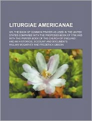 Liturgiae Americanae; or, the Book of Common Prayer As Used in the United States Compared with the Proposed Book of 1786 and with the Prayer Book of T