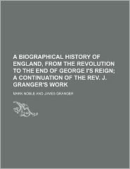 A Biographical History of England, from the Revolution to the End of George I's Reign; a Continuation of the Rev J Granger's Work
