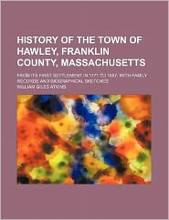 History of the Town of Hawley, Franklin County, Massachusetts; from Its First Settlement in 1771 to 1887, with Family Records and Biographical Sketche
