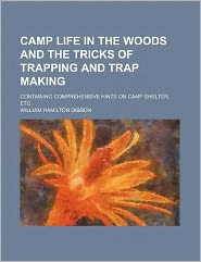 Camp Life in the Woods and the Tricks of Trapping and Trap Making; Containing Comprehensive Hints on Camp Shelter, Etc