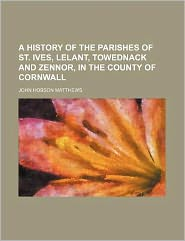A History of the Parishes of St Ives, Lelant, Towednack and Zennor, in the County of Cornwall