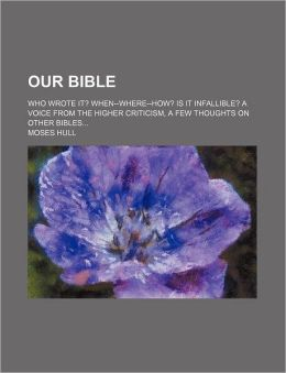Our Bible; Who Wrote It? When--Where--How? Is It Infallible? a Voice from the Higher Criticism, a Few Thoughts on Other Bibles
