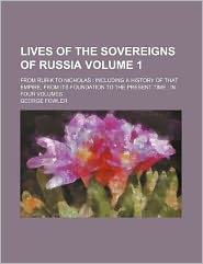 Lives of the Sovereigns of Russia; from Rurik to Nicholas Including a History of That Empire, from Its Foundation to the Present Time In