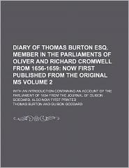 Diary of Thomas Burton Esq Member in the Parliaments of Oliver and Richard Cromwell from 1656-1659; Now First Published from the Original Ms With