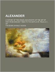 Alexander; a History of the Origin and Growth of the Art of War from Earliest Times to the Battle of Ipsus, B C 301