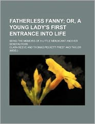 Fatherless Fanny; or, a Young Lady's First Entrance into Life Being the Memoirs of a Little Mendicant and Her Benefactors