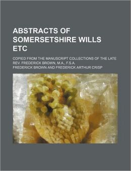 Abstracts of Somersetshire Wills etc; Copied from the Manuscript Collections of the Late Rev Frederick Brown, M a , F S A