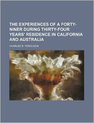 The Experiences of a Forty-Niner During Thirty-Four Years' Residence in California and Australi