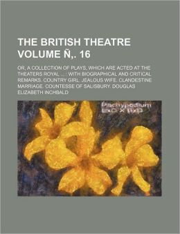 The British Theatre; or, a Collection of Plays, Which Are Acted at the Theaters Royal with Biographical and Critical Remarks Country Girl Jealous