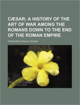 Cæsar; a History of the Art of War among the Romans down to the End of the Roman Empire
